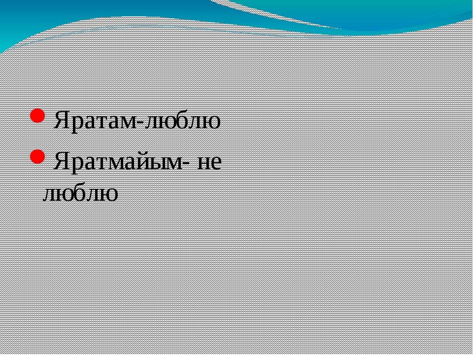 Яратам-люблю Яратмайым- не люблю