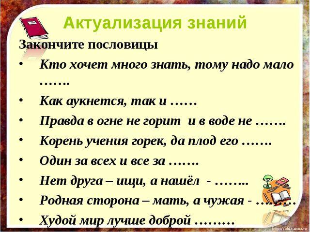 Актуализация знаний Закончите пословицы Кто хочет много знать, тому надо мало...