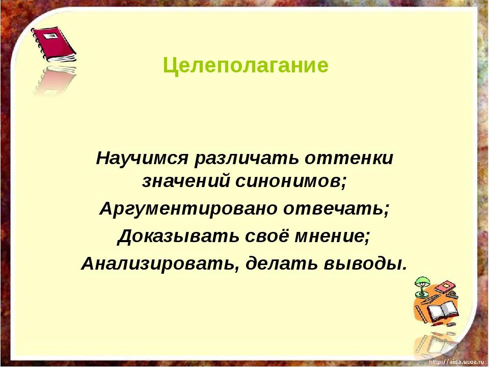 Целеполагание Научимся различать оттенки значений синонимов; Аргументировано...
