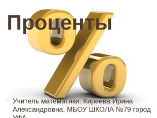Проценты Учитель математики: Киреева Ирина Александровна, МБОУ ШКОЛА №79 горо