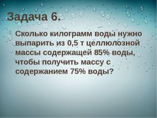 Задача 6. Сколько килограмм воды нужно выпарить из 0,5 т целлюлозной массы со