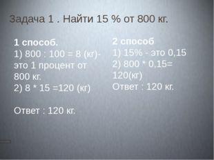Задача 1 . Найти 15 % от 800 кг. Решение. 1 способ. 1) 800 : 100 = 8 (кг)-это