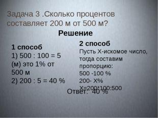 Задача 3 .Сколько процентов составляет 200 м от 500 м? Решение. 1 способ 1) 5