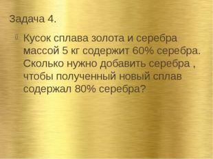 Задача 4. Кусок сплава золота и серебра массой 5 кг содержит 60% серебра. Ско