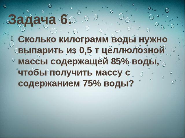 Задача 6. Сколько килограмм воды нужно выпарить из 0,5 т целлюлозной массы со...