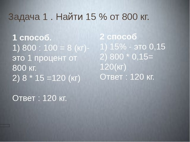 Задача 1 . Найти 15 % от 800 кг. Решение. 1 способ. 1) 800 : 100 = 8 (кг)-это...