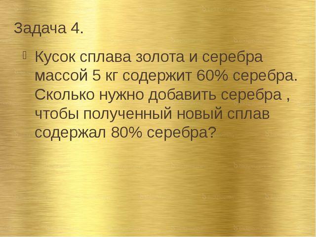 Задача 4. Кусок сплава золота и серебра массой 5 кг содержит 60% серебра. Ско...