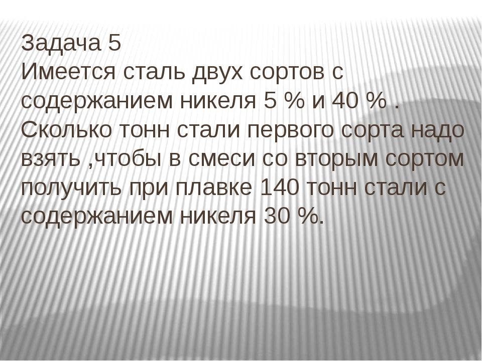 Задача 5 Имеется сталь двух сортов с содержанием никеля 5 % и 40 % . Сколько...
