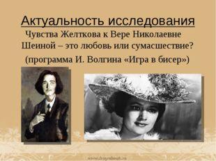 Актуальность исследования Чувства Желткова к Вере Николаевне Шеиной – это люб