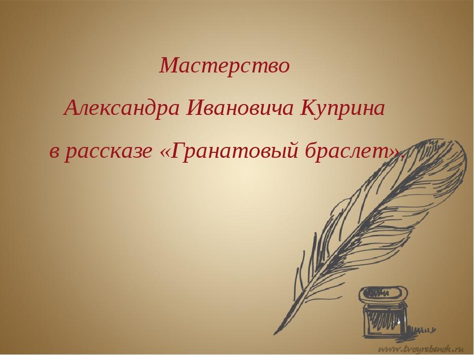 Мастерство Александра Ивановича Куприна в рассказе «Гранатовый браслет».