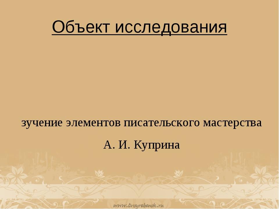 Объект исследования Изучение элементов писательского мастерства А. И. Куприна