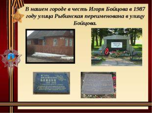 В нашем городе в честь Игоря Бойцова в 1987 году улица Рыбинская переименован