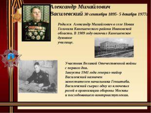 Александр Михайлович Василевский 30 сентября 1895- 5 декабря 1977г Родился Ал