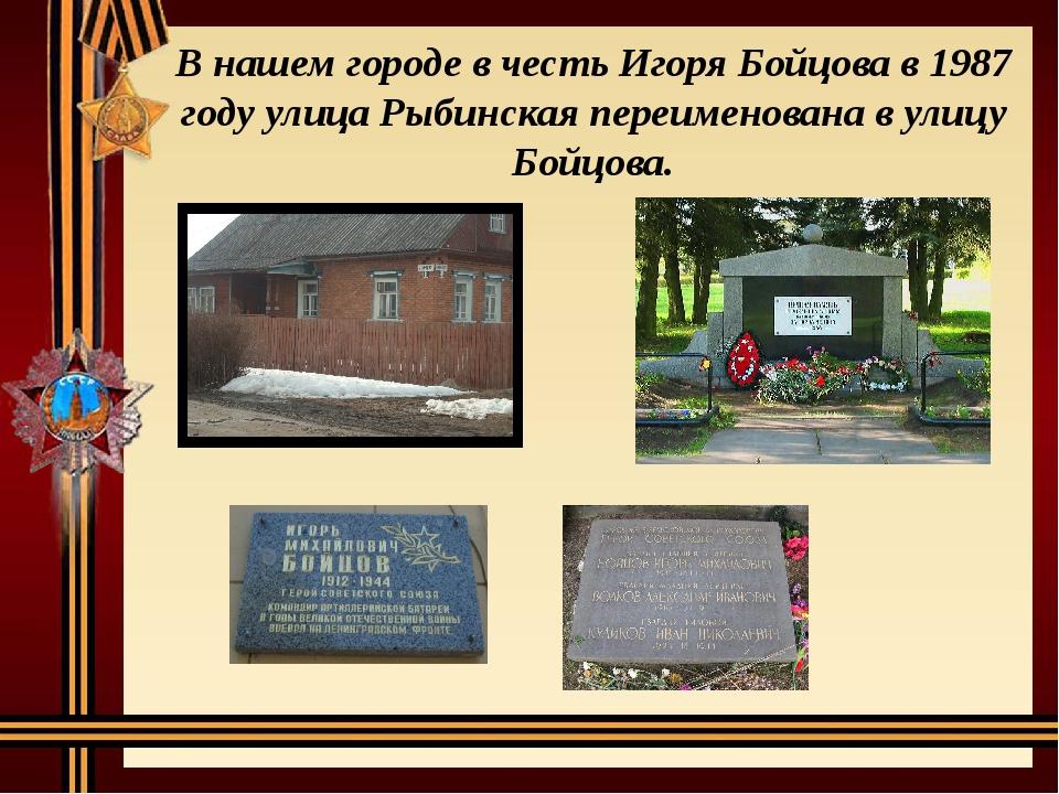 В нашем городе в честь Игоря Бойцова в 1987 году улица Рыбинская переименован...