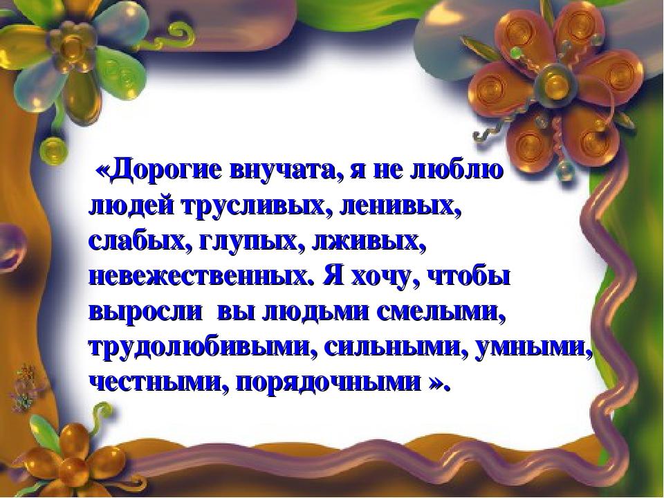 «Дорогие внучата, я не люблю людей трусливых, ленивых, слабых, глупых, лживы...