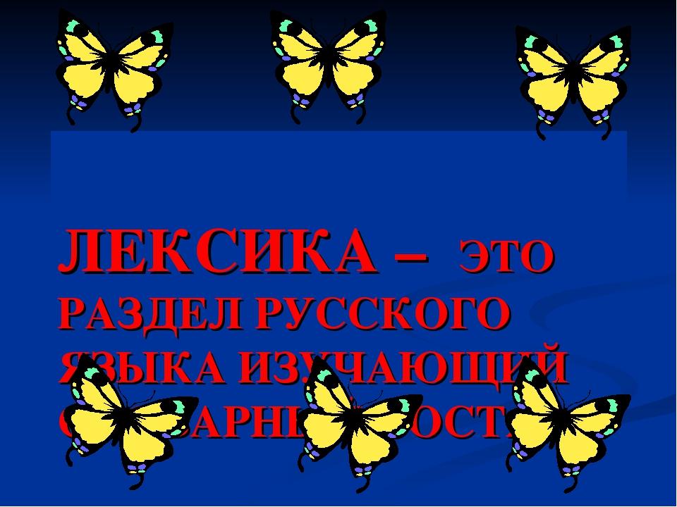 ЛЕКСИКА – ЭТО РАЗДЕЛ РУССКОГО ЯЗЫКА ИЗУЧАЮЩИЙ СЛОВАРНЫЙ СОСТАВ.
