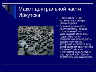 Макет центральной части Иркутска В масштабе 1:500 установлен в сквере имени К