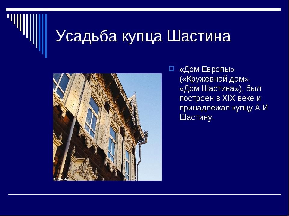Усадьба купца Шастина «Дом Европы» («Кружевной дом», «Дом Шастина»), был пост...