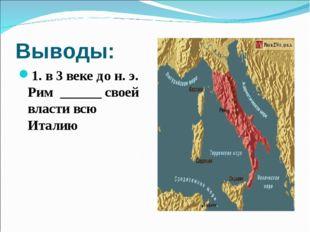 Выводы: 1. в 3 веке до н. э. Рим ______ своей власти всю Италию