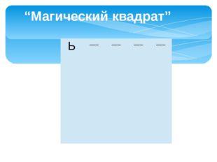 """""""Магический квадрат"""" Ь ___ ___ ___ ___"""