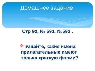 Стр 92, № 591, №592 . Узнайте, какие имена прилагательные имеют только кратку