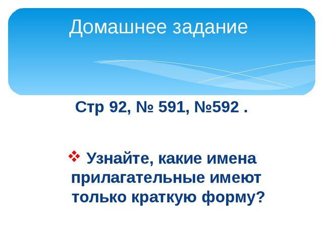 Стр 92, № 591, №592 . Узнайте, какие имена прилагательные имеют только кратку...
