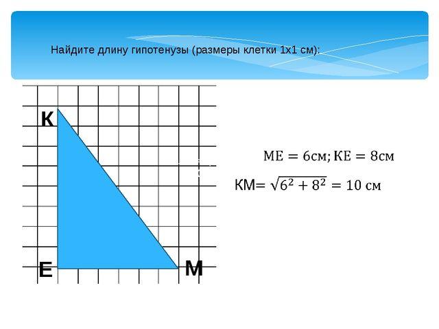 Найдите длину гипотенузы (размеры клетки 1х1 см): К Е М