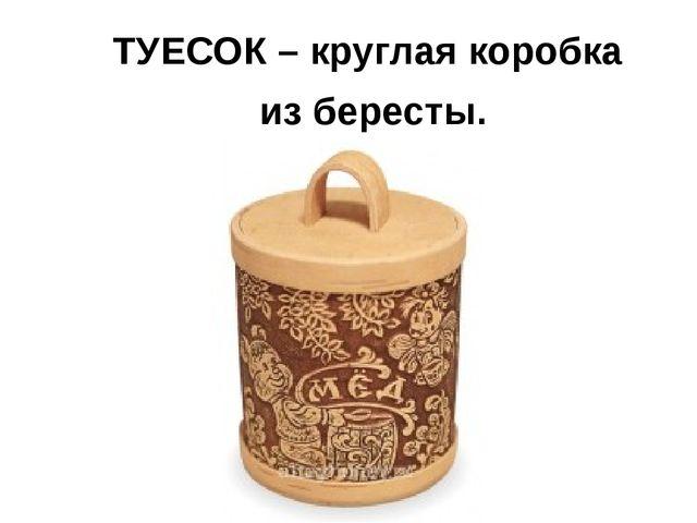 ТУЕСОК – круглая коробка из бересты.