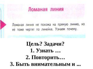 Цель? Задачи? 1. Узнать … 2. Повторить… 3. Быть внимательным и ...