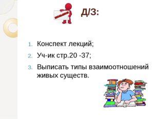 Д/З: Конспект лекций; Уч-ик стр.20 -37; Выписать типы взаимоотношений живых с