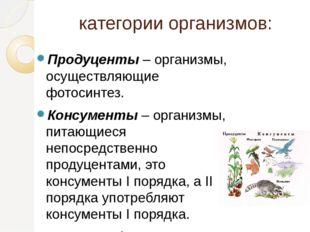 категории организмов: Продуценты – организмы, осуществляющие фотосинтез. Конс