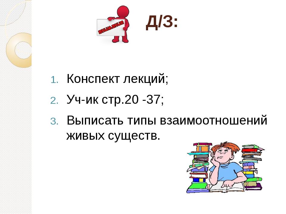 Д/З: Конспект лекций; Уч-ик стр.20 -37; Выписать типы взаимоотношений живых с...