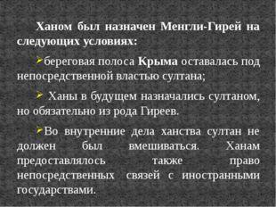 Ханом был назначен Менгли-Гирей на следующих условиях: береговая полоса Крыма