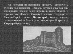 Он поставил на перешейке крепость, известную у русских под названием Перекопа