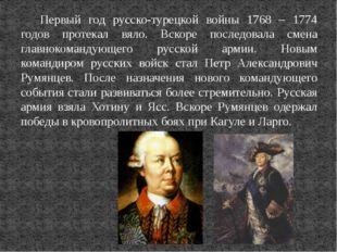 Первый год русско-турецкой войны 1768 – 1774 годов протекал вяло. Вскоре посл