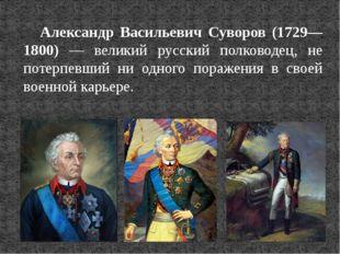 Александр Васильевич Суворов (1729—1800) — великий русский полководец, не пот