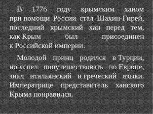 В 1776 году крымским ханом припомощи России стал Шахин-Гирей, последний крым