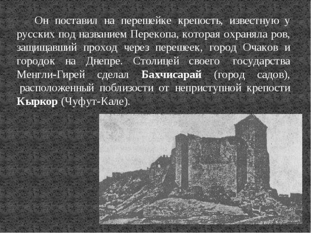 Он поставил на перешейке крепость, известную у русских под названием Перекопа...