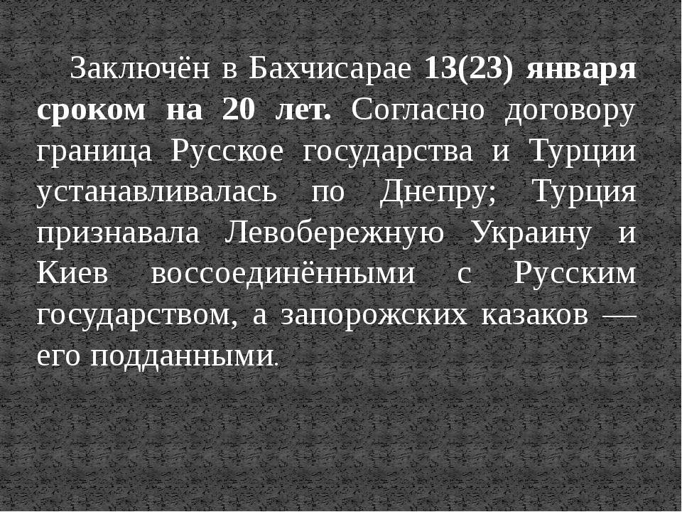 Заключён в Бахчисарае 13(23) января сроком на 20 лет. Согласно договору грани...