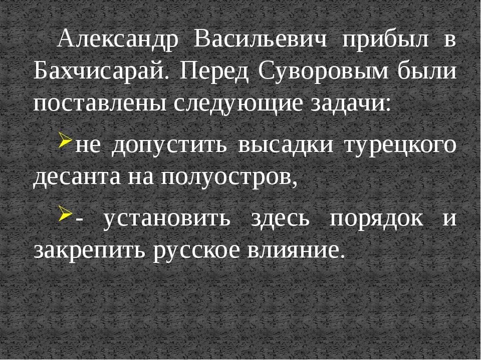 Александр Васильевич прибыл в Бахчисарай. Перед Суворовым были поставлены сле...