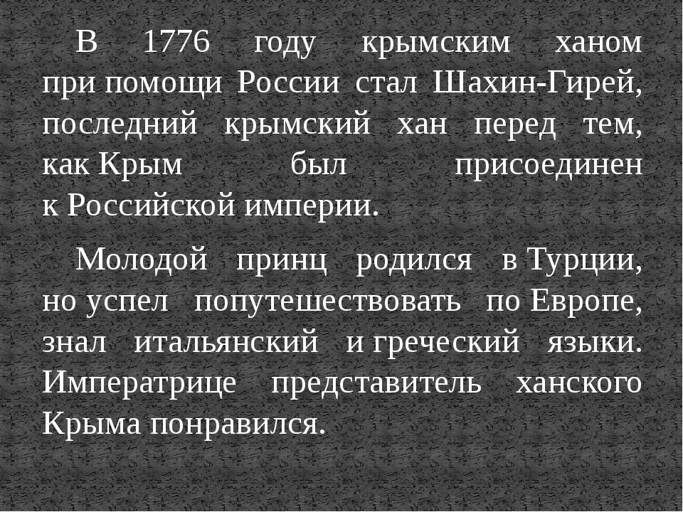 В 1776 году крымским ханом припомощи России стал Шахин-Гирей, последний крым...