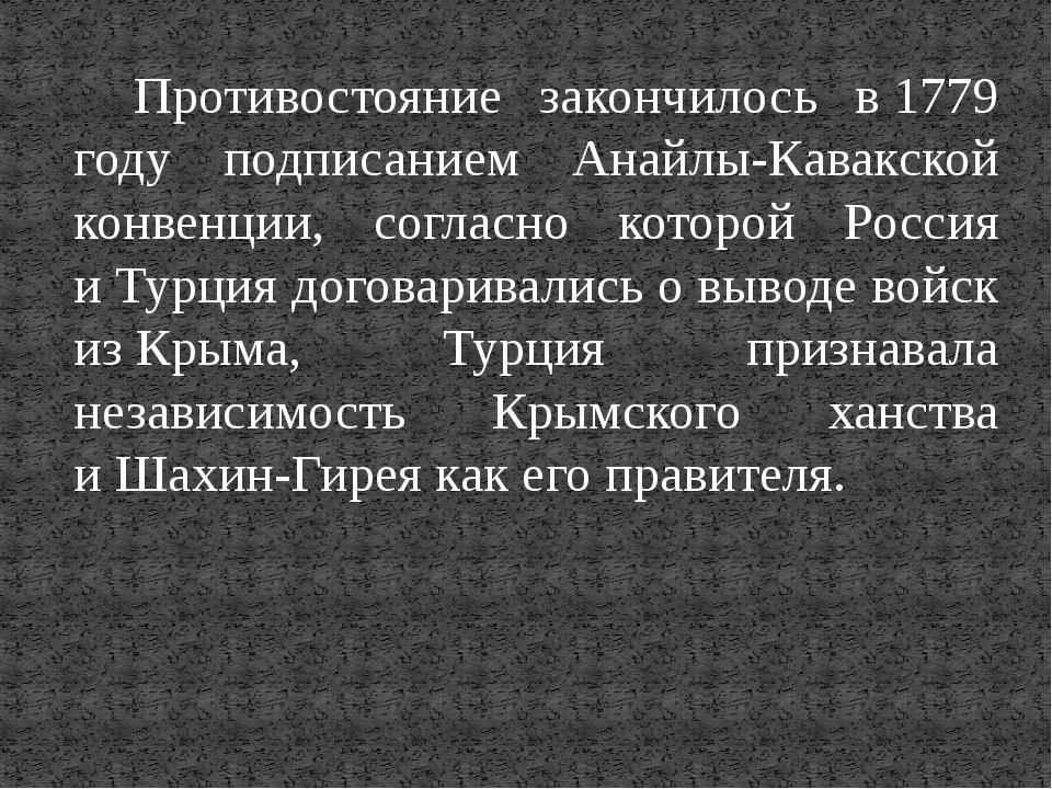 Противостояние закончилось в1779 году подписанием Анайлы-Кавакской конвенции...