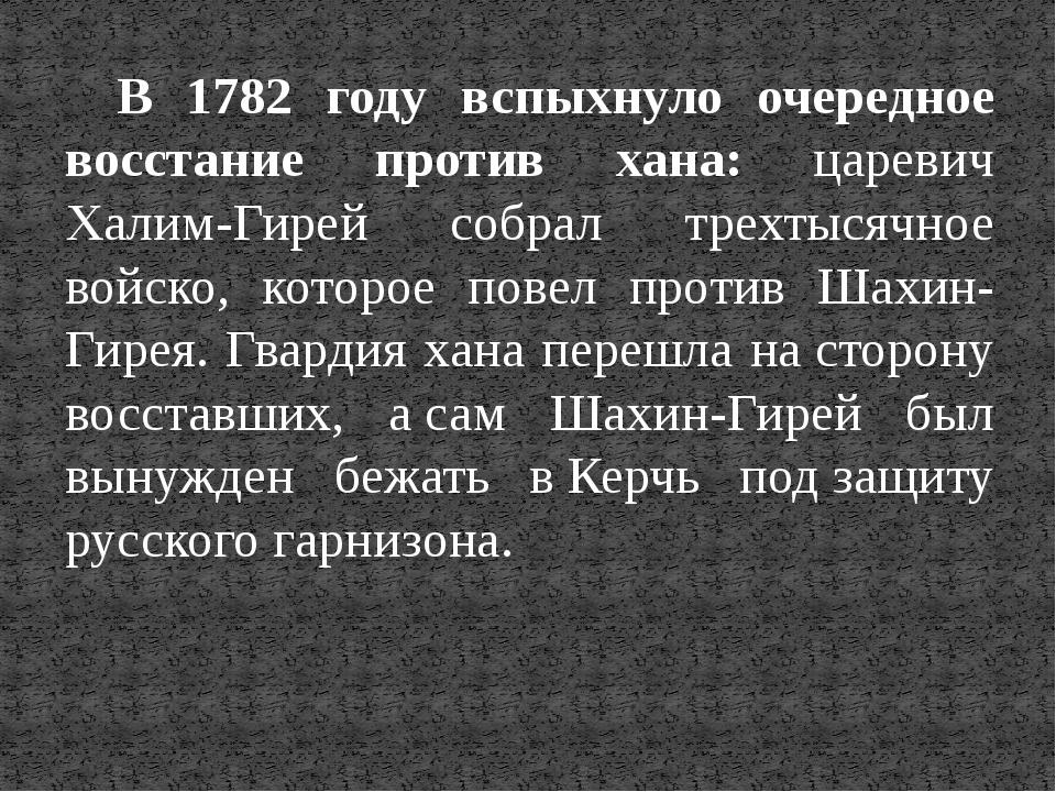 В 1782 году вспыхнуло очередное восстание против хана: царевич Халим-Гирей со...