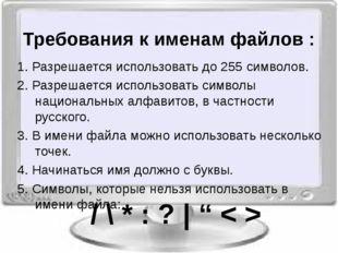 Требования к именам файлов : 1. Разрешается использовать до 255 символов. 2.