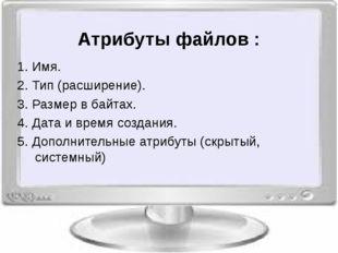 Атрибуты файлов : 1. Имя. 2. Тип (расширение). 3. Размер в байтах. 4. Дата и