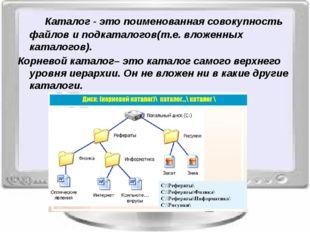 Каталог - это поименованная совокупность файлов и подкаталогов(т.е. вложенн