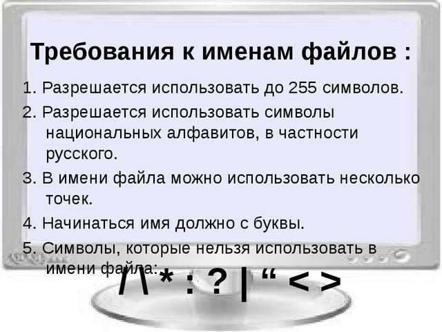 Требования к именам файлов : 1. Разрешается использовать до 255 символов. 2....