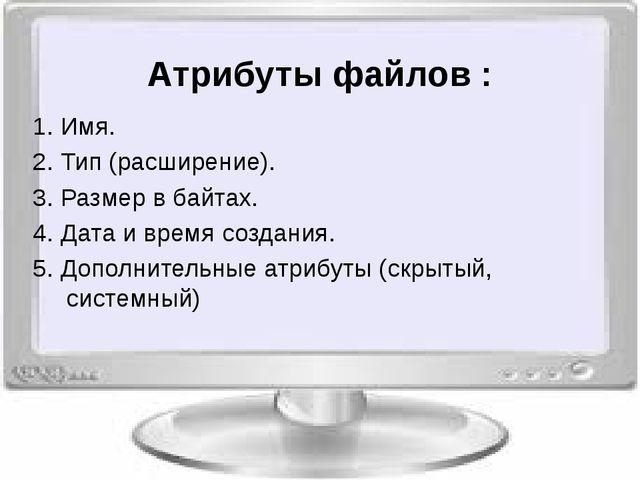 Атрибуты файлов : 1. Имя. 2. Тип (расширение). 3. Размер в байтах. 4. Дата и...