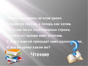 Читать научились на этом уроке. Сперва по слогам, а теперь как хотим. Мы учи