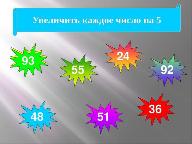 88 43 31 87 46 19 50 Увеличить каждое число на 5 93 24 51 92 36 48 55